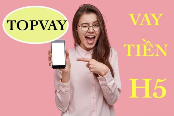H5 Topvay có tốt không? Hướng dẫn đăng ký vay tiền nhanh